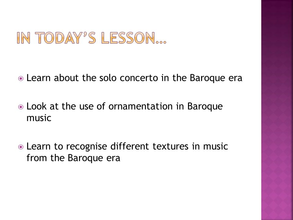  Learn about the solo concerto in the Baroque era  Look at the use of ornamentation in Baroque music  Learn to recognise different textures in music from the Baroque era