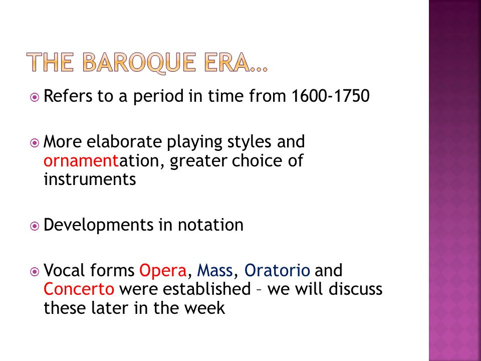  Refers to a period in time from  More elaborate playing styles and ornamentation, greater choice of instruments  Developments in notation  Vocal forms Opera, Mass, Oratorio and Concerto were established – we will discuss these later in the week
