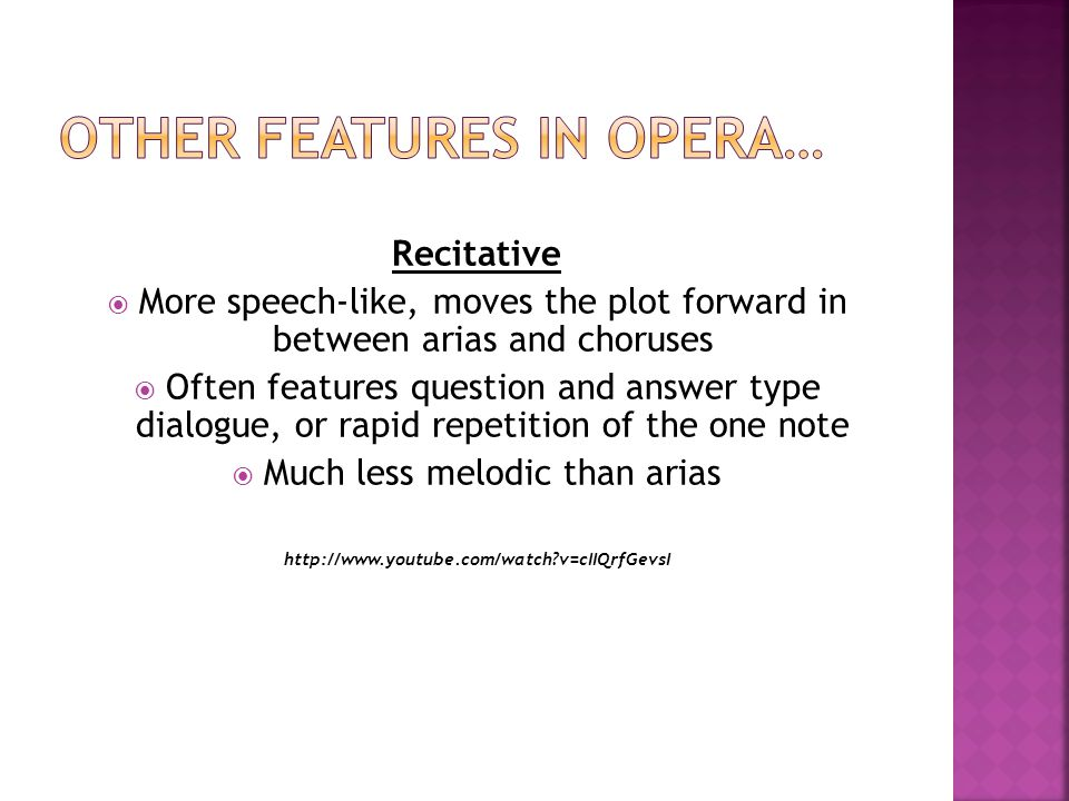 Recitative  More speech-like, moves the plot forward in between arias and choruses  Often features question and answer type dialogue, or rapid repetition of the one note  Much less melodic than arias   v=cIIQrfGevsI