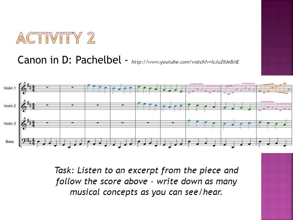 Canon in D: Pachelbel -   v=lcJuZIUeBME Task: Listen to an excerpt from the piece and follow the score above - write down as many musical concepts as you can see/hear.
