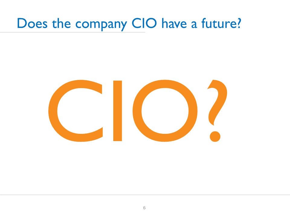 CIO 6 Does the company CIO have a future