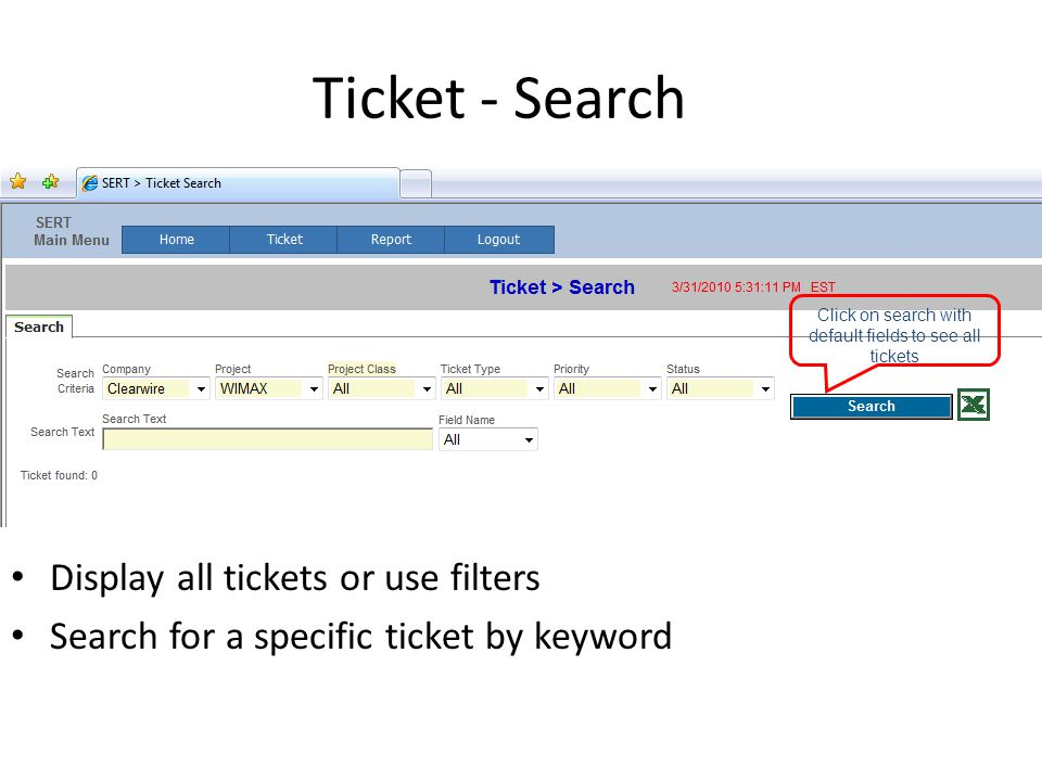 Ticket - Search Display all tickets or use filters Search for a specific ticket by keyword Click on search with default fields to see all tickets