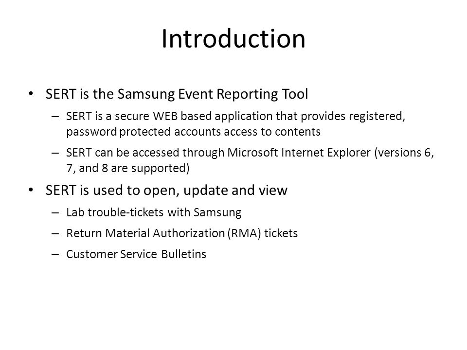 Introduction SERT is the Samsung Event Reporting Tool – SERT is a secure WEB based application that provides registered, password protected accounts access to contents – SERT can be accessed through Microsoft Internet Explorer (versions 6, 7, and 8 are supported) SERT is used to open, update and view – Lab trouble-tickets with Samsung – Return Material Authorization (RMA) tickets – Customer Service Bulletins