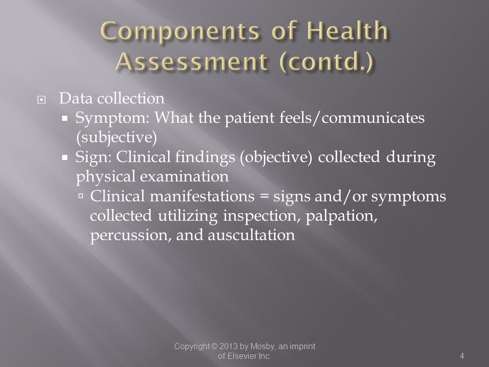  Data collection  Symptom: What the patient feels/communicates (subjective)  Sign: Clinical findings (objective) collected during physical examination  Clinical manifestations = signs and/or symptoms collected utilizing inspection, palpation, percussion, and auscultation Copyright © 2013 by Mosby, an imprint of Elsevier Inc.4