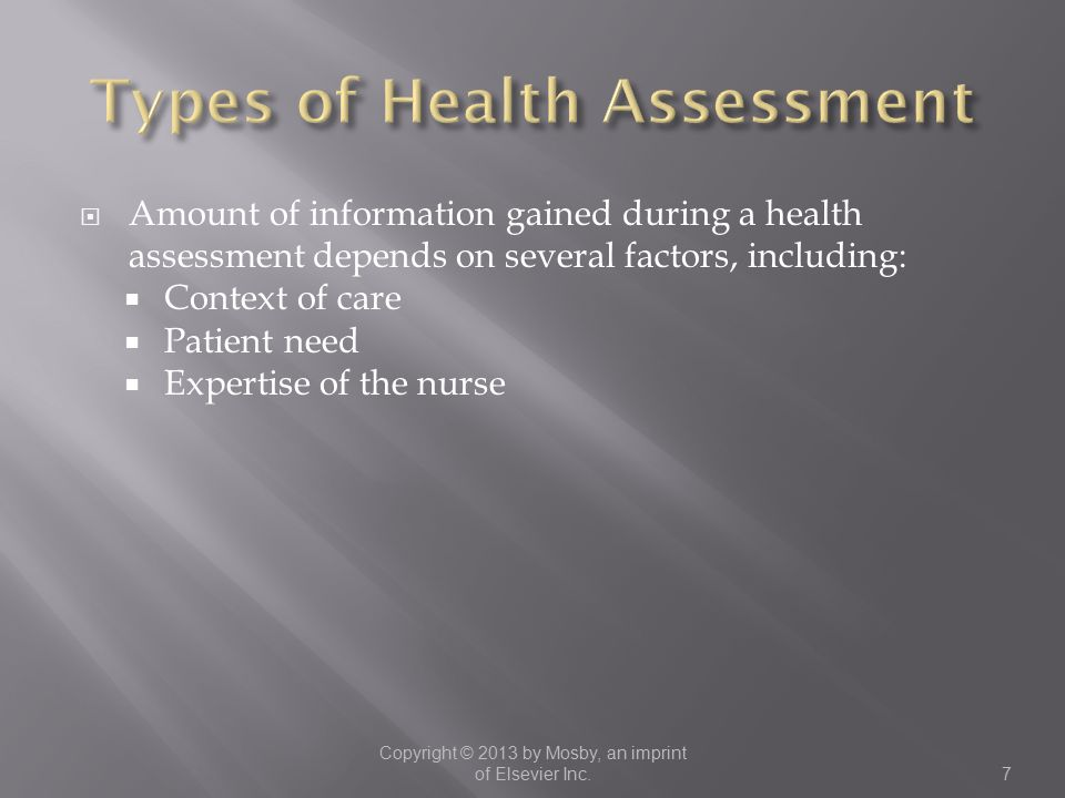  Amount of information gained during a health assessment depends on several factors, including:  Context of care  Patient need  Expertise of the nurse Copyright © 2013 by Mosby, an imprint of Elsevier Inc.7