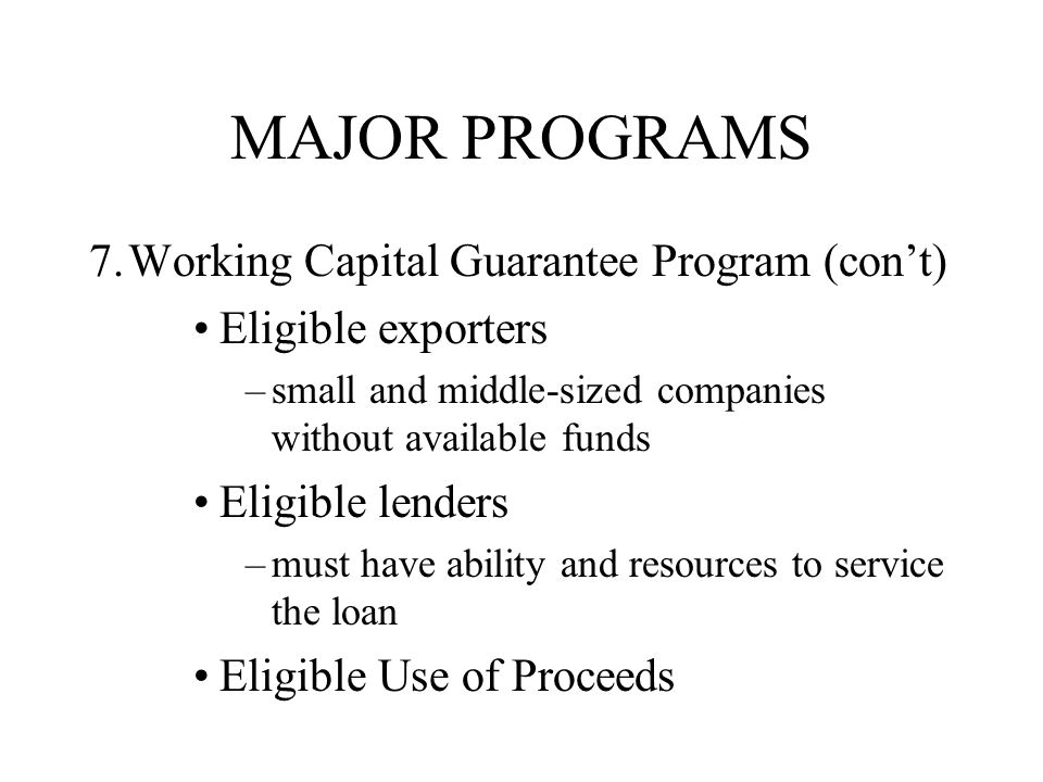 MAJOR PROGRAMS 7.Working Capital Guarantee Program (con't) Eligible exporters –small and middle-sized companies without available funds Eligible lenders –must have ability and resources to service the loan Eligible Use of Proceeds