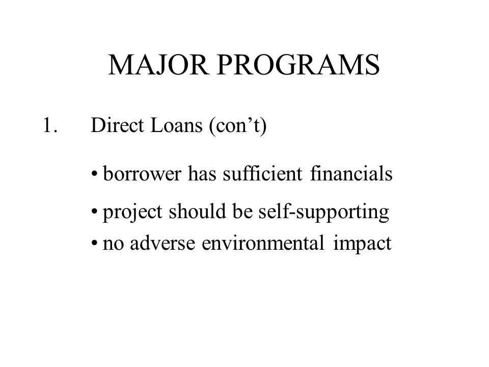 MAJOR PROGRAMS 1.Direct Loans (con't) borrower has sufficient financials project should be self-supporting no adverse environmental impact