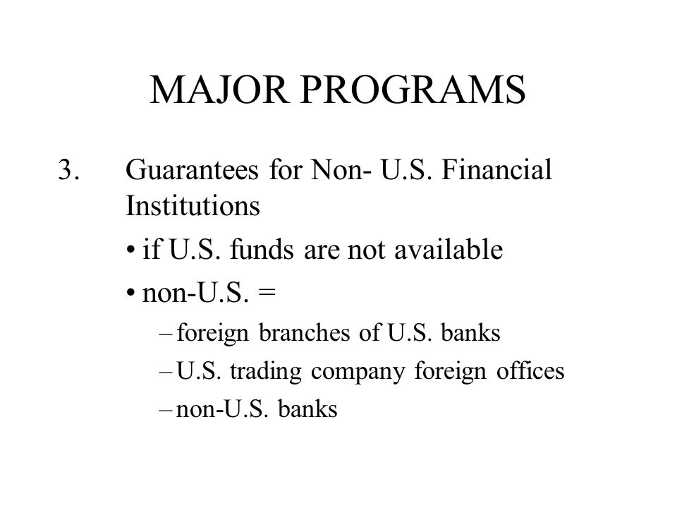 MAJOR PROGRAMS 3. Guarantees for Non- U.S. Financial Institutions if U.S.