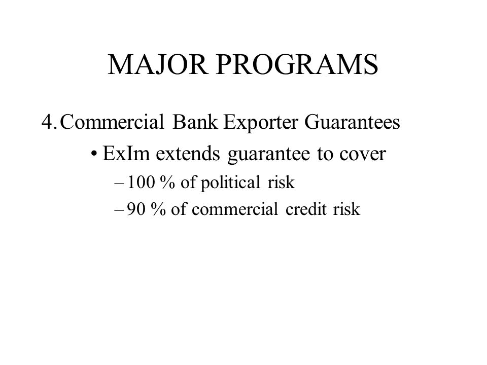MAJOR PROGRAMS 4.Commercial Bank Exporter Guarantees ExIm extends guarantee to cover –100 % of political risk –90 % of commercial credit risk