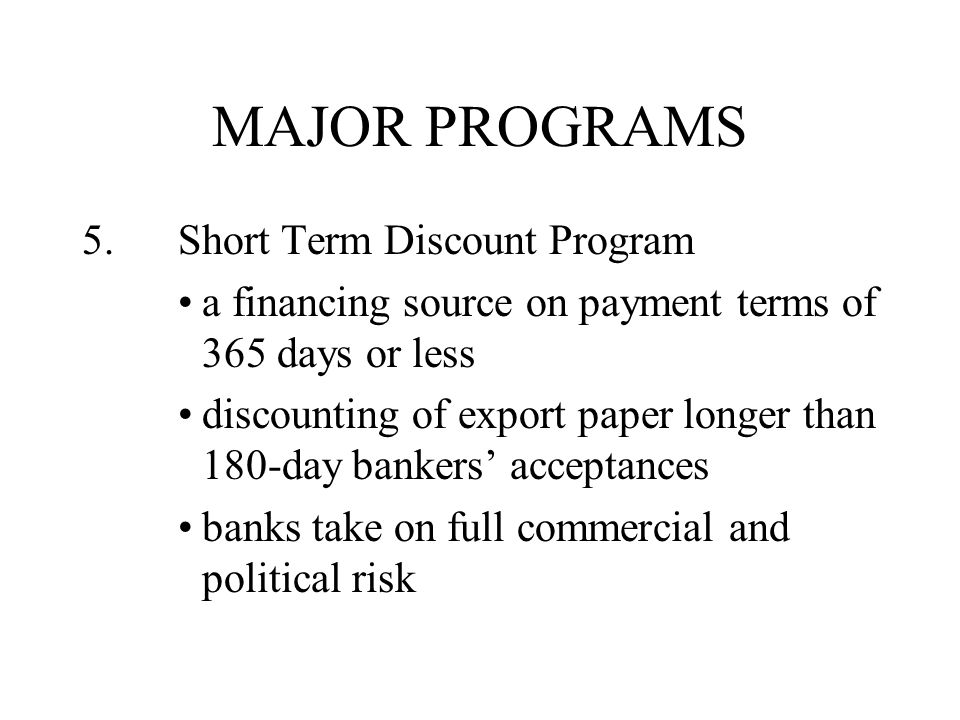 MAJOR PROGRAMS 5.Short Term Discount Program a financing source on payment terms of 365 days or less discounting of export paper longer than 180-day bankers' acceptances banks take on full commercial and political risk