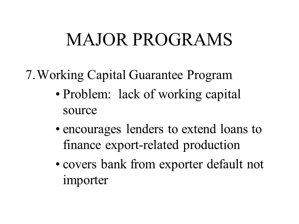MAJOR PROGRAMS 7.Working Capital Guarantee Program Problem: lack of working capital source encourages lenders to extend loans to finance export-related production covers bank from exporter default not importer