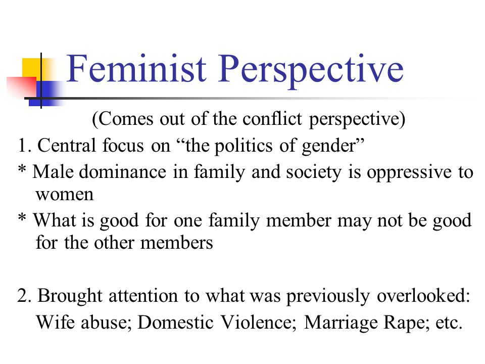 Feminist Perspective (Comes out of the conflict perspective) 1.