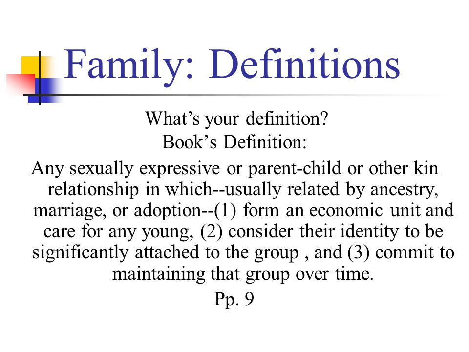 Family: Definitions Book's Definition: Any sexually expressive or parent-child or other kin relationship in which--usually related by ancestry, marriage, or adoption--(1) form an economic unit and care for any young, (2) consider their identity to be significantly attached to the group, and (3) commit to maintaining that group over time.