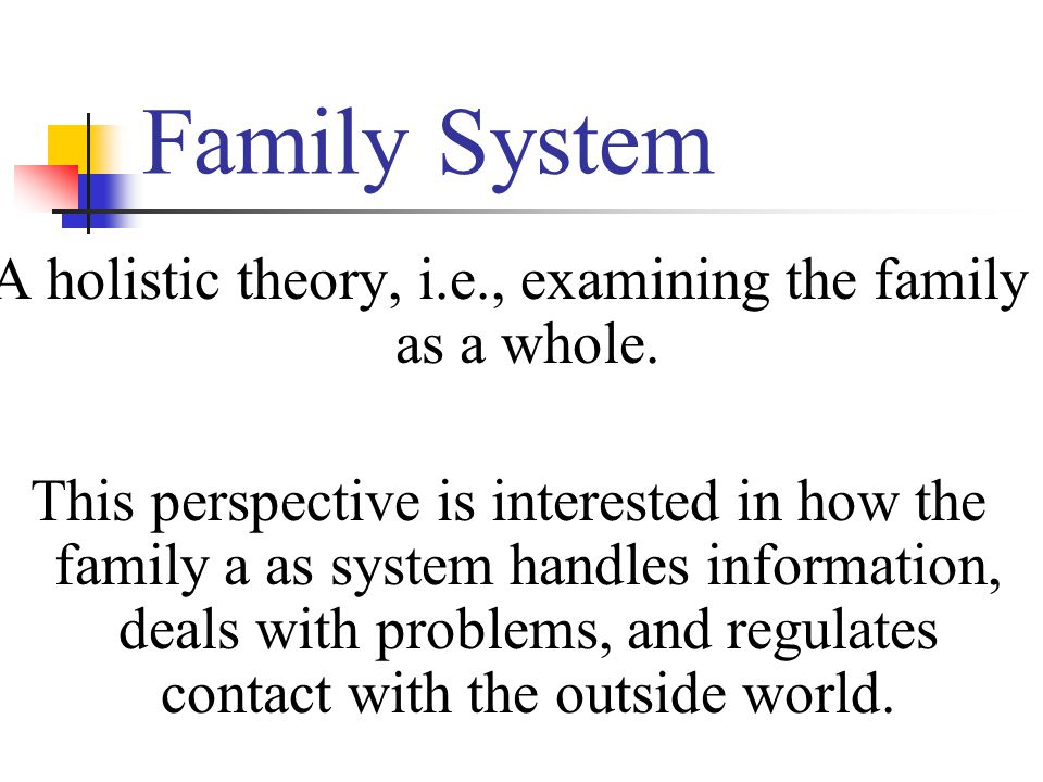 Family System A holistic theory, i.e., examining the family as a whole.