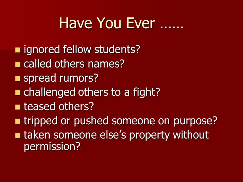 Have You Ever …… ignored fellow students. ignored fellow students.