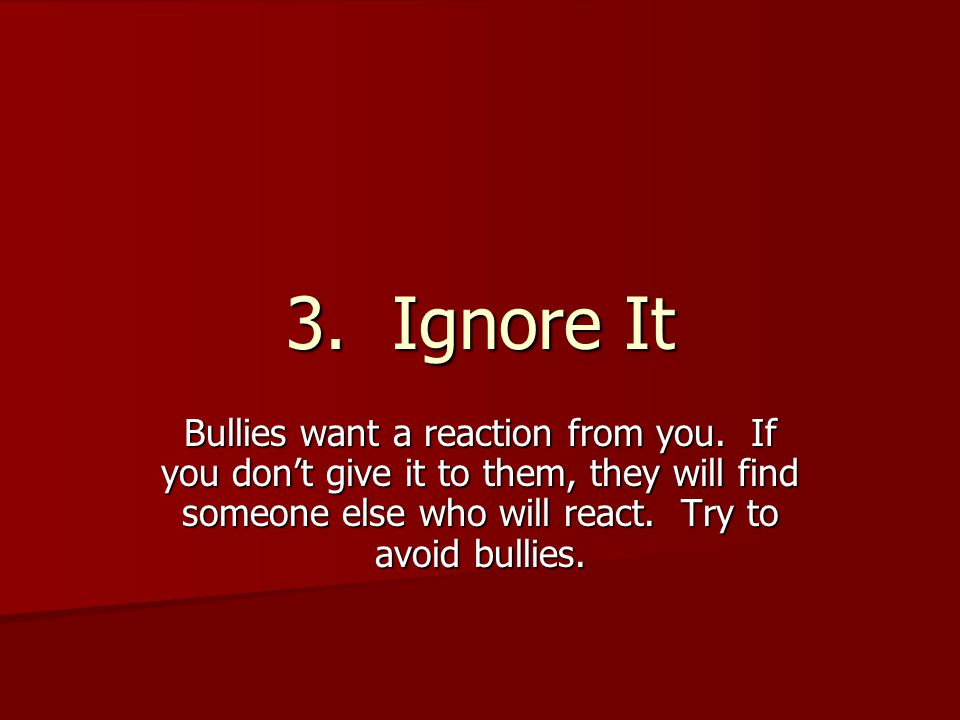 3. Ignore It Bullies want a reaction from you.