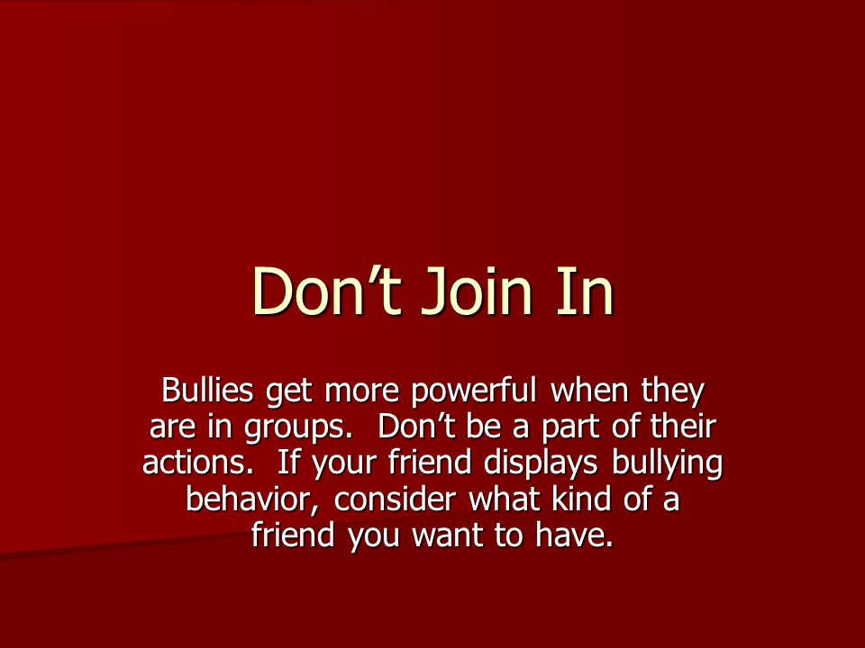 Don't Join In Bullies get more powerful when they are in groups.