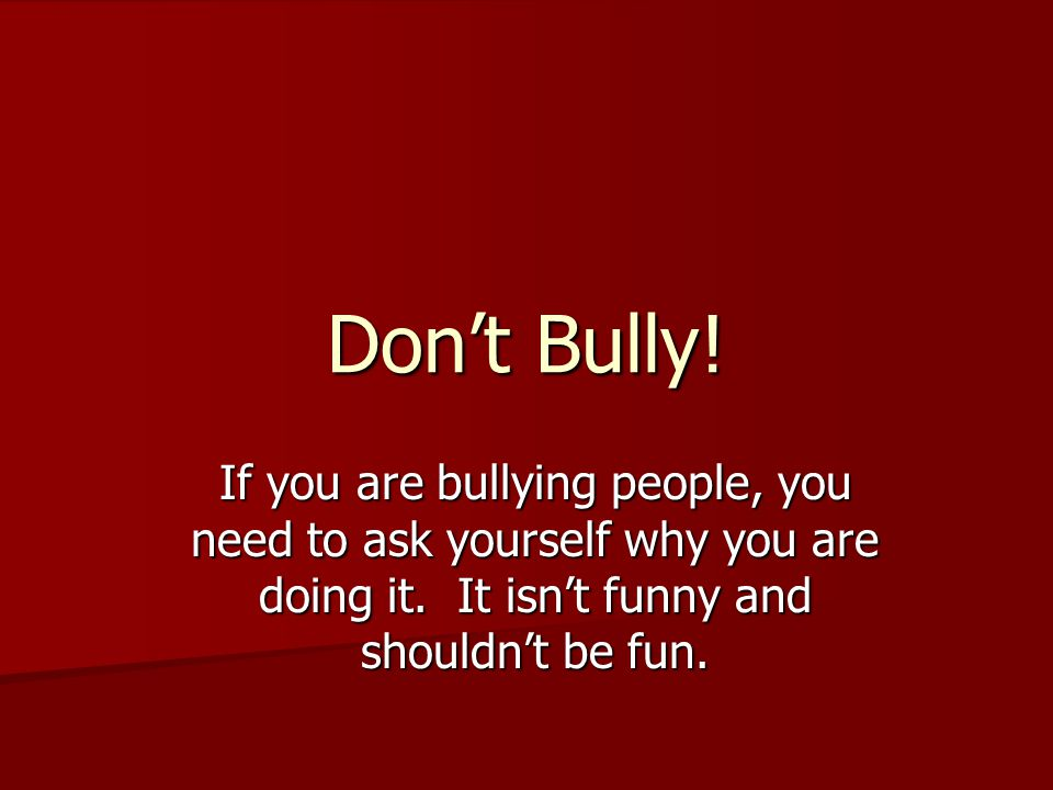 Don't Bully. If you are bullying people, you need to ask yourself why you are doing it.
