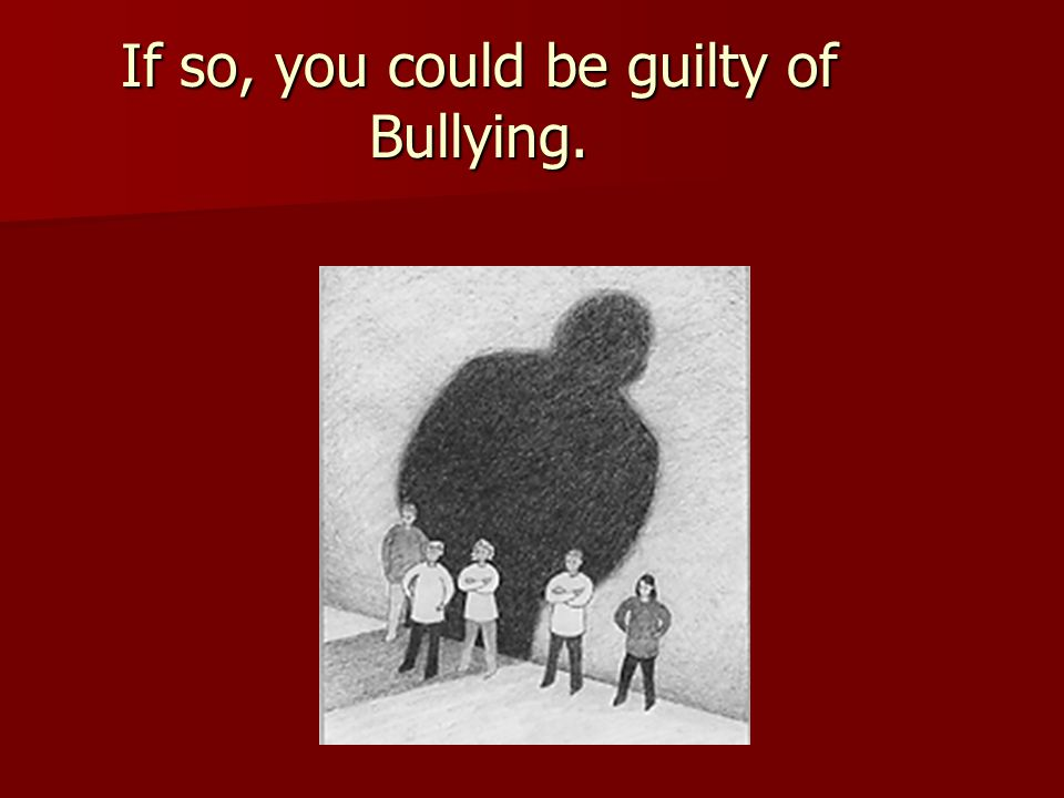 If so, you could be guilty of Bullying.