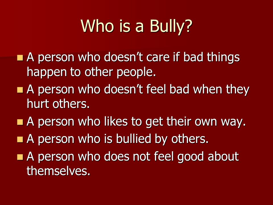 Who is a Bully. A person who doesn't care if bad things happen to other people.