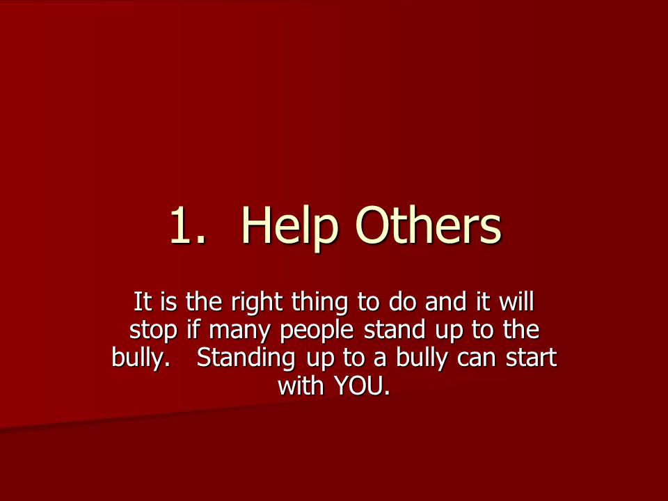 1. Help Others It is the right thing to do and it will stop if many people stand up to the bully.