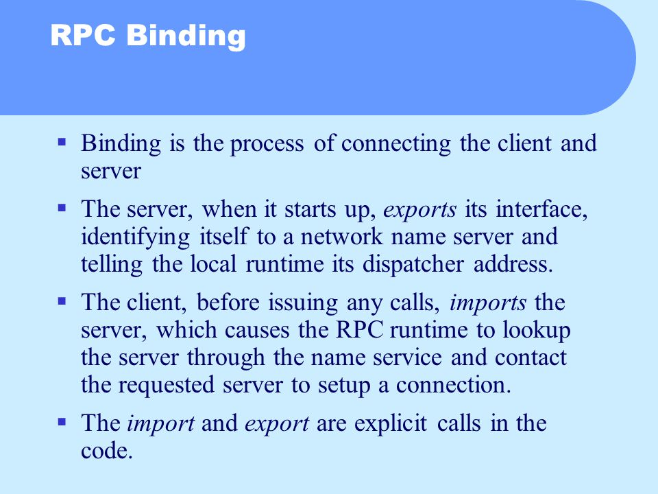 RPC Binding  Binding is the process of connecting the client and server  The server, when it starts up, exports its interface, identifying itself to a network name server and telling the local runtime its dispatcher address.