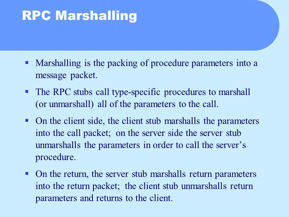 RPC Marshalling  Marshalling is the packing of procedure parameters into a message packet.