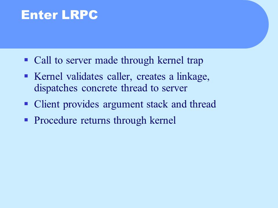 Enter LRPC  Call to server made through kernel trap  Kernel validates caller, creates a linkage, dispatches concrete thread to server  Client provides argument stack and thread  Procedure returns through kernel