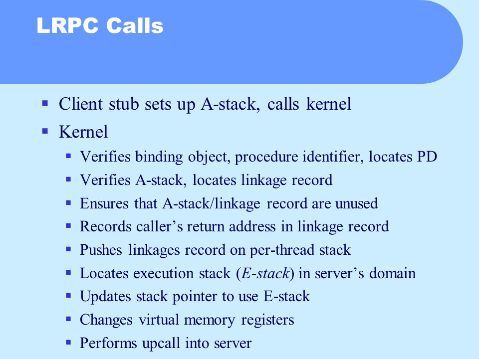 LRPC Calls  Client stub sets up A-stack, calls kernel  Kernel  Verifies binding object, procedure identifier, locates PD  Verifies A-stack, locates linkage record  Ensures that A-stack/linkage record are unused  Records caller's return address in linkage record  Pushes linkages record on per-thread stack  Locates execution stack (E-stack) in server's domain  Updates stack pointer to use E-stack  Changes virtual memory registers  Performs upcall into server