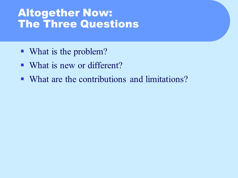 Altogether Now: The Three Questions  What is the problem.