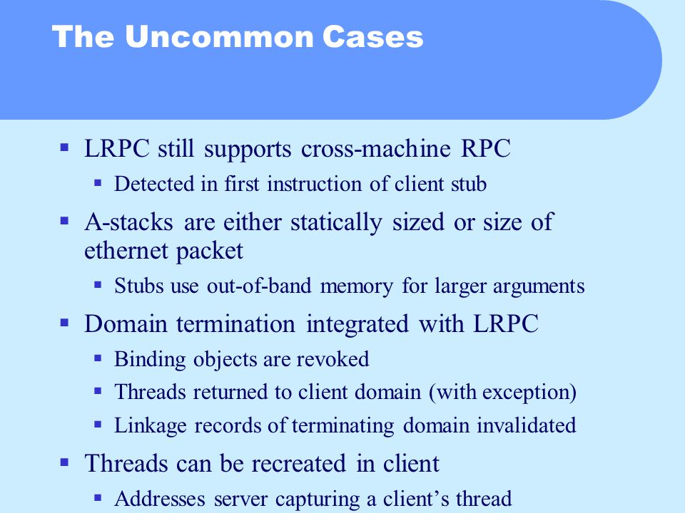 The Uncommon Cases  LRPC still supports cross-machine RPC  Detected in first instruction of client stub  A-stacks are either statically sized or size of ethernet packet  Stubs use out-of-band memory for larger arguments  Domain termination integrated with LRPC  Binding objects are revoked  Threads returned to client domain (with exception)  Linkage records of terminating domain invalidated  Threads can be recreated in client  Addresses server capturing a client's thread