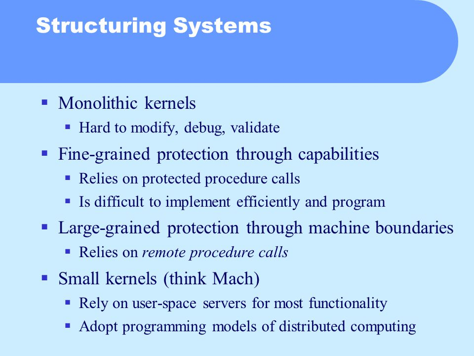 Structuring Systems  Monolithic kernels  Hard to modify, debug, validate  Fine-grained protection through capabilities  Relies on protected procedure calls  Is difficult to implement efficiently and program  Large-grained protection through machine boundaries  Relies on remote procedure calls  Small kernels (think Mach)  Rely on user-space servers for most functionality  Adopt programming models of distributed computing