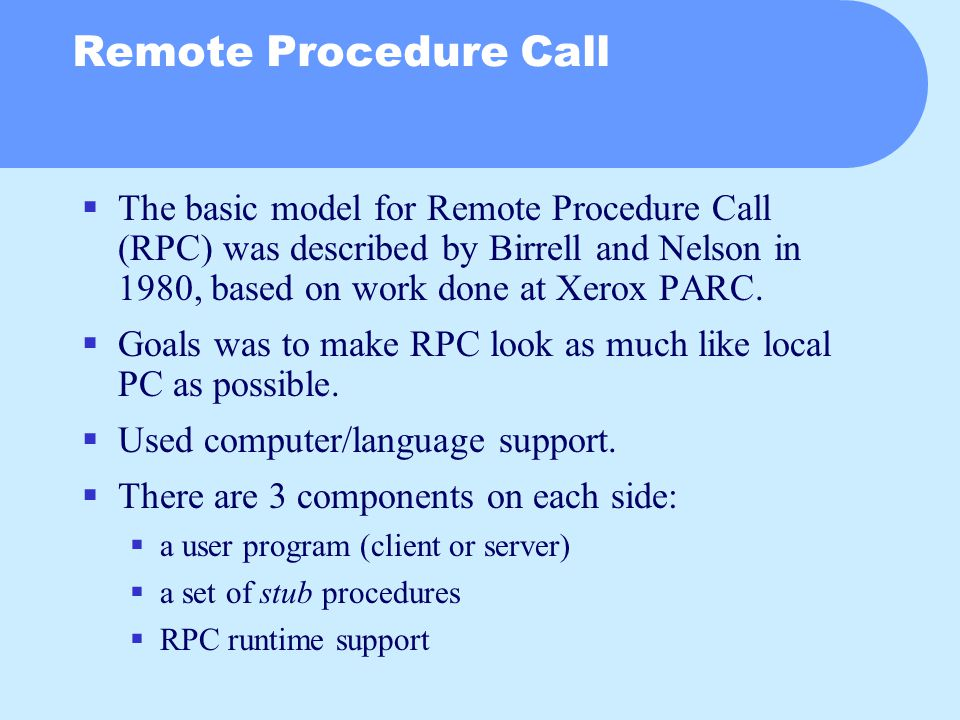 Remote Procedure Call  The basic model for Remote Procedure Call (RPC) was described by Birrell and Nelson in 1980, based on work done at Xerox PARC.