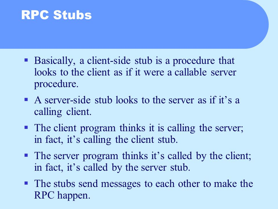 RPC Stubs  Basically, a client-side stub is a procedure that looks to the client as if it were a callable server procedure.