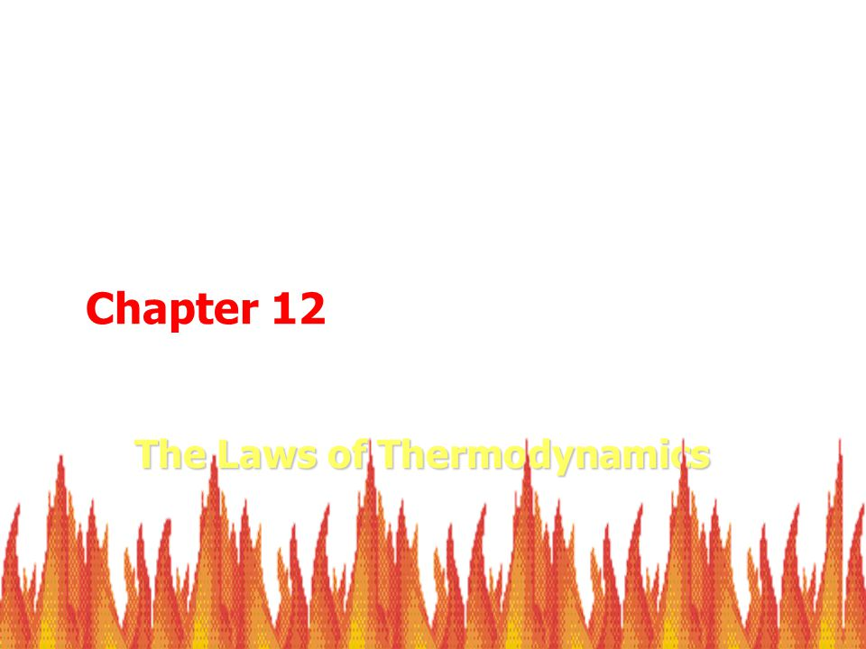 The Laws of Thermodynamics Chapter 12