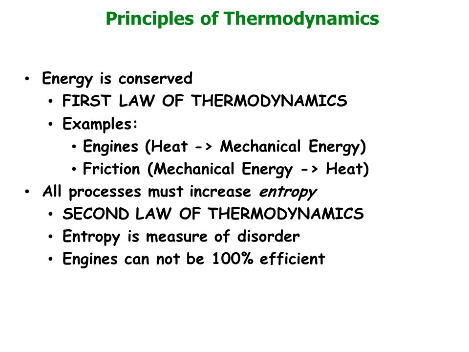 Principles of Thermodynamics Energy is conserved FIRST LAW OF THERMODYNAMICS Examples: Engines (Heat -> Mechanical Energy) Friction (Mechanical Energy -> Heat) All processes must increase entropy SECOND LAW OF THERMODYNAMICS Entropy is measure of disorder Engines can not be 100% efficient