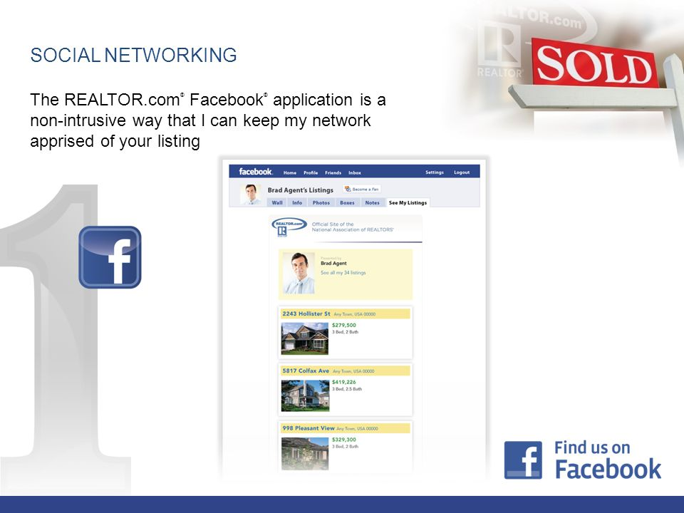 The REALTOR.com ® Facebook ® application is a non-intrusive way that I can keep my network apprised of your listing SOCIAL NETWORKING