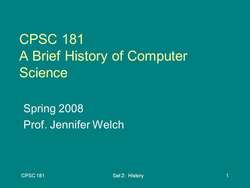 CPSC 181Set 2: History1 CPSC 181 A Brief History of Computer Science ...