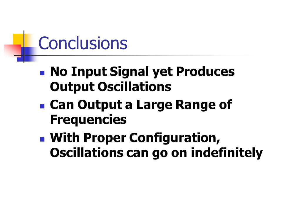 Conclusions No Input Signal yet Produces Output Oscillations Can Output a Large Range of Frequencies With Proper Configuration, Oscillations can go on indefinitely