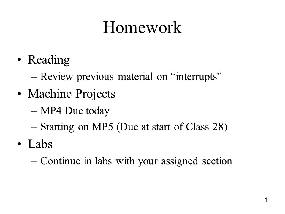 1 Homework Reading –Review previous material on interrupts Machine Projects –MP4 Due today –Starting on MP5 (Due at start of Class 28) Labs –Continue in labs with your assigned section