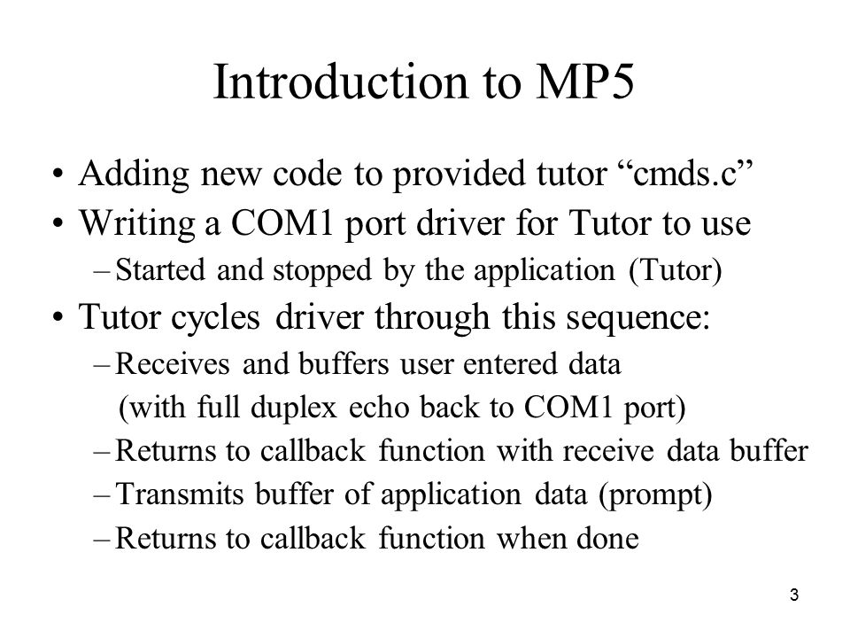 3 Introduction to MP5 Adding new code to provided tutor cmds.c Writing a COM1 port driver for Tutor to use –Started and stopped by the application (Tutor) Tutor cycles driver through this sequence: –Receives and buffers user entered data (with full duplex echo back to COM1 port) –Returns to callback function with receive data buffer –Transmits buffer of application data (prompt) –Returns to callback function when done