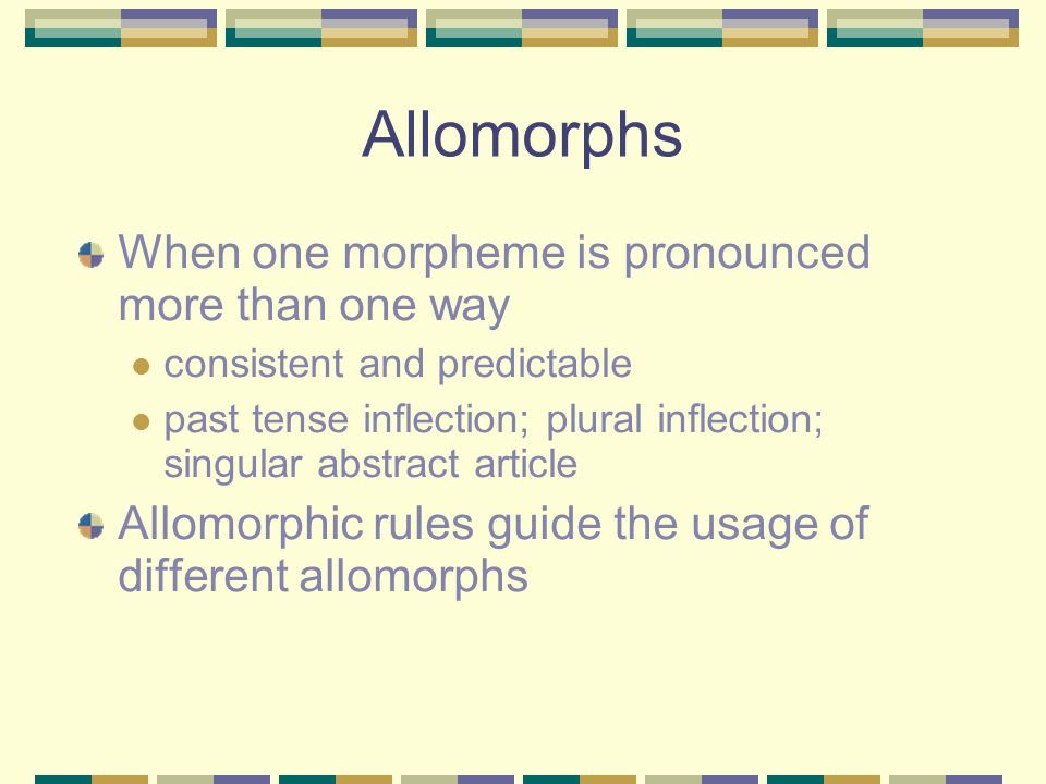 Allomorphs When one morpheme is pronounced more than one way consistent and predictable past tense inflection; plural inflection; singular abstract article Allomorphic rules guide the usage of different allomorphs