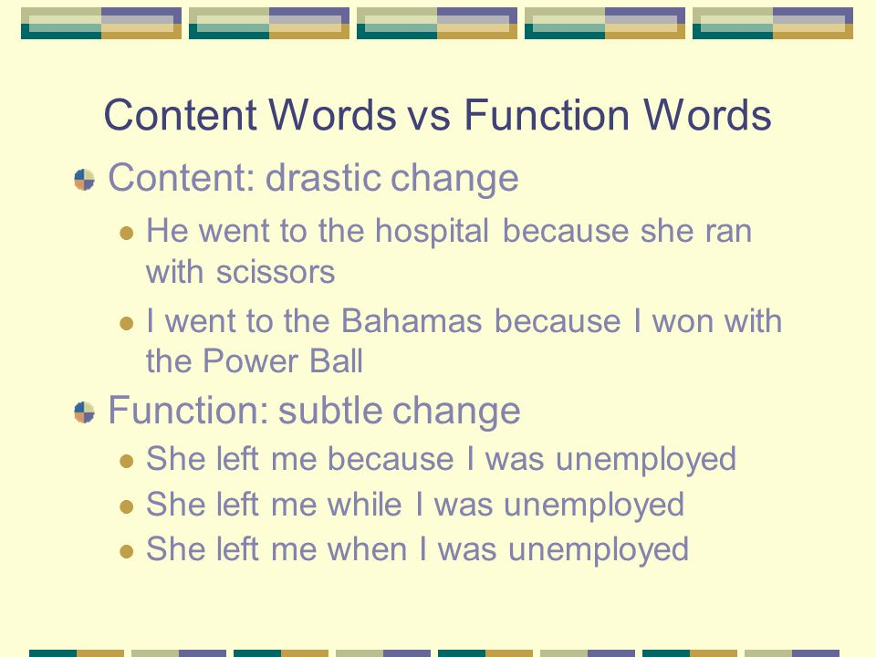 Content Words vs Function Words Content: drastic change He went to the hospital because she ran with scissors I went to the Bahamas because I won with the Power Ball Function: subtle change She left me because I was unemployed She left me while I was unemployed She left me when I was unemployed