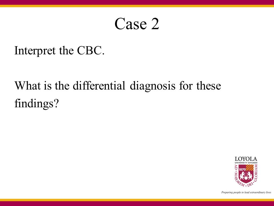 Case 2 Interpret the CBC. What is the differential diagnosis for these findings
