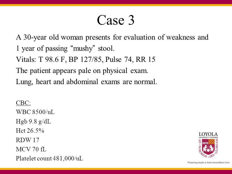 Case 3 A 30-year old woman presents for evaluation of weakness and 1 year of passing mushy stool.