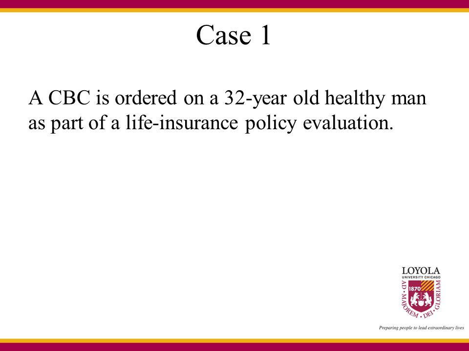 Case 1 A CBC is ordered on a 32-year old healthy man as part of a life-insurance policy evaluation.