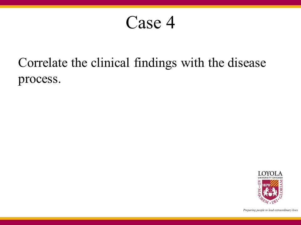 Case 4 Correlate the clinical findings with the disease process.