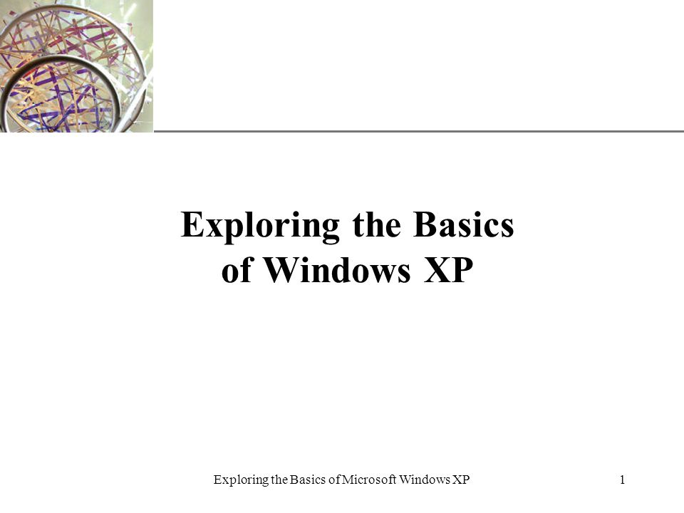XP Exploring the Basics of Microsoft Windows XP1 Exploring the Basics of Windows XP