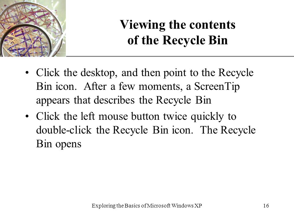 XP Exploring the Basics of Microsoft Windows XP16 Viewing the contents of the Recycle Bin Click the desktop, and then point to the Recycle Bin icon.