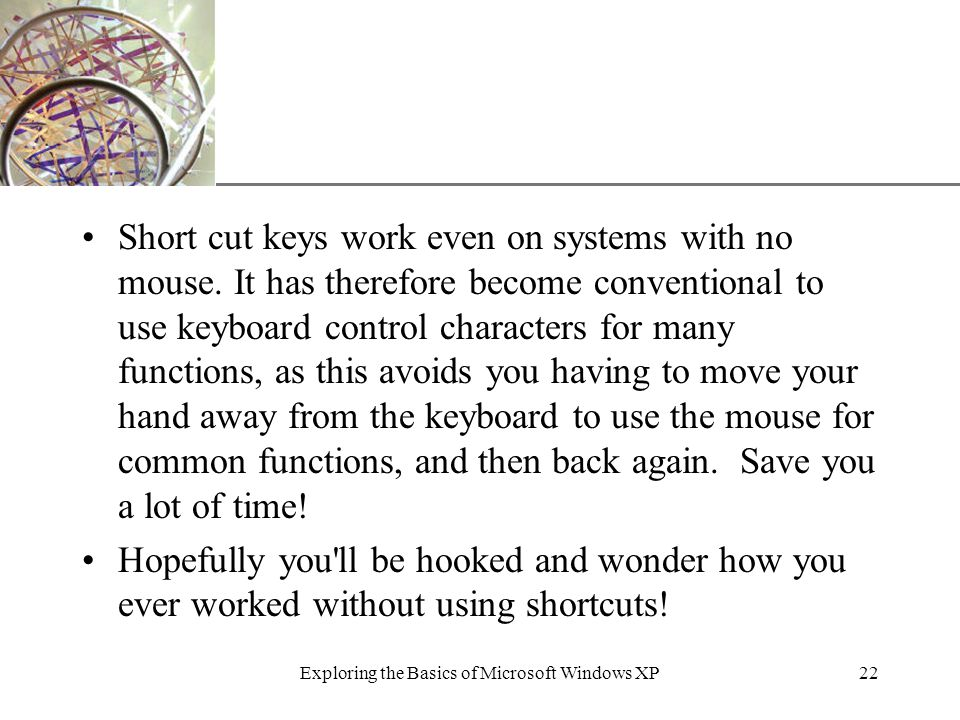 XP Exploring the Basics of Microsoft Windows XP22 Short cut keys work even on systems with no mouse.